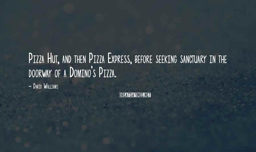 David Walliams Sayings: Pizza Hut, and then Pizza Express, before seeking sanctuary in the doorway of a Domino's
