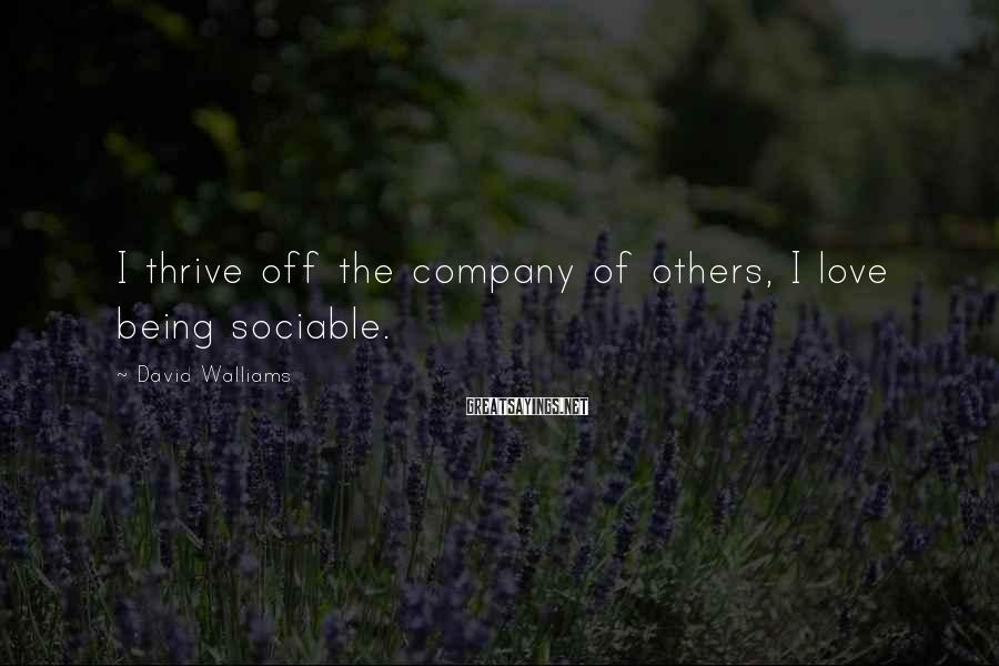 David Walliams Sayings: I thrive off the company of others, I love being sociable.
