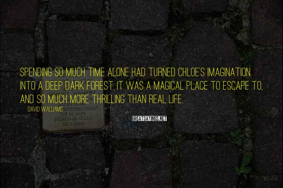 David Walliams Sayings: Spending so much time alone had turned Chloe's imagination into a deep dark forest. It