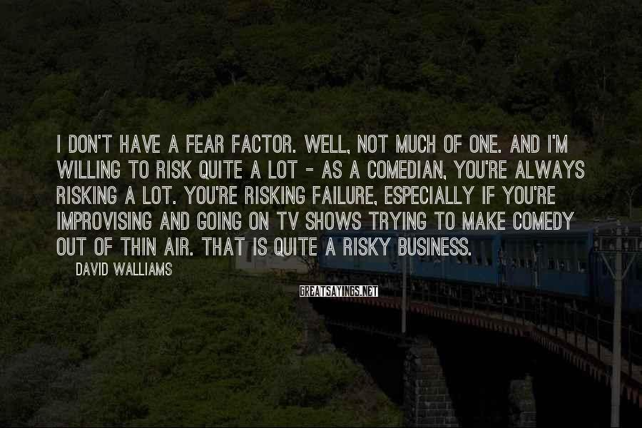David Walliams Sayings: I don't have a fear factor. Well, not much of one. And I'm willing to