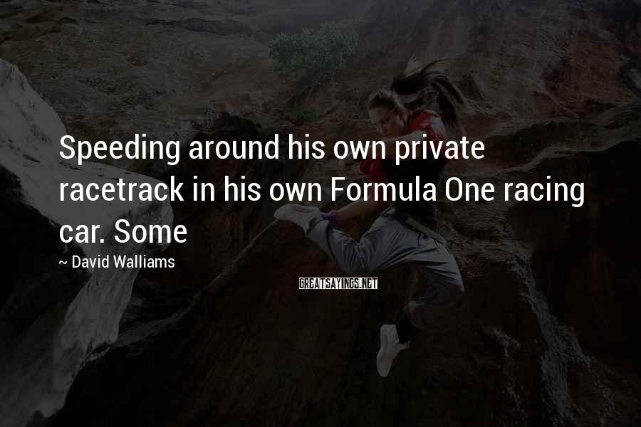 David Walliams Sayings: Speeding around his own private racetrack in his own Formula One racing car. Some