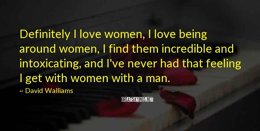 David Walliams Sayings: Definitely I love women, I love being around women, I find them incredible and intoxicating,