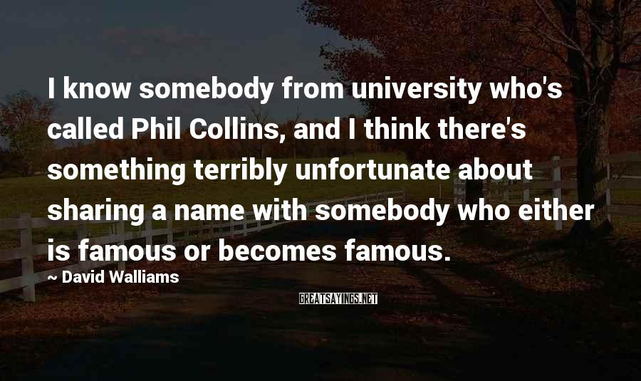 David Walliams Sayings: I know somebody from university who's called Phil Collins, and I think there's something terribly