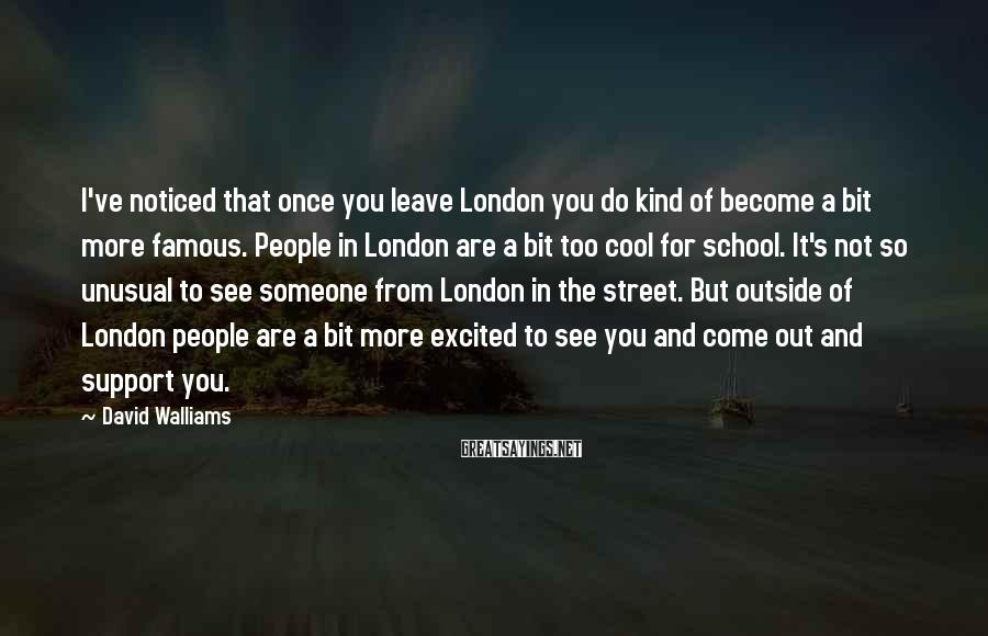David Walliams Sayings: I've noticed that once you leave London you do kind of become a bit more