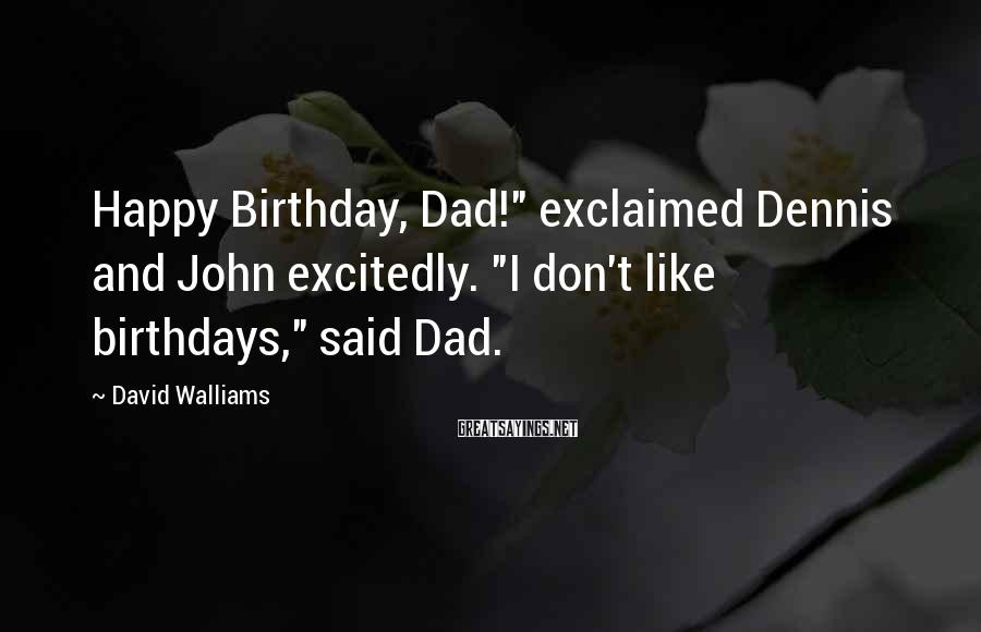 "David Walliams Sayings: Happy Birthday, Dad!"" exclaimed Dennis and John excitedly. ""I don't like birthdays,"" said Dad."