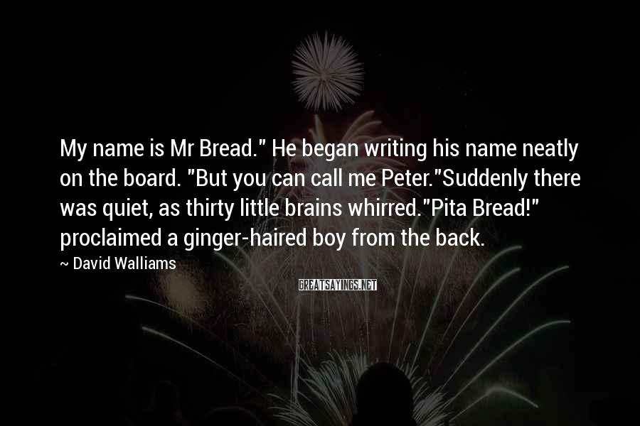 """David Walliams Sayings: My name is Mr Bread."""" He began writing his name neatly on the board. """"But"""