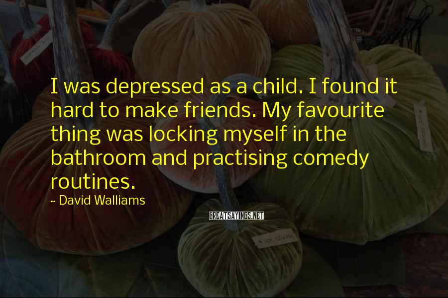 David Walliams Sayings: I was depressed as a child. I found it hard to make friends. My favourite