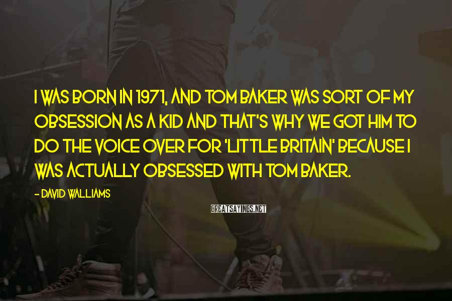 David Walliams Sayings: I was born in 1971, and Tom Baker was sort of my obsession as a