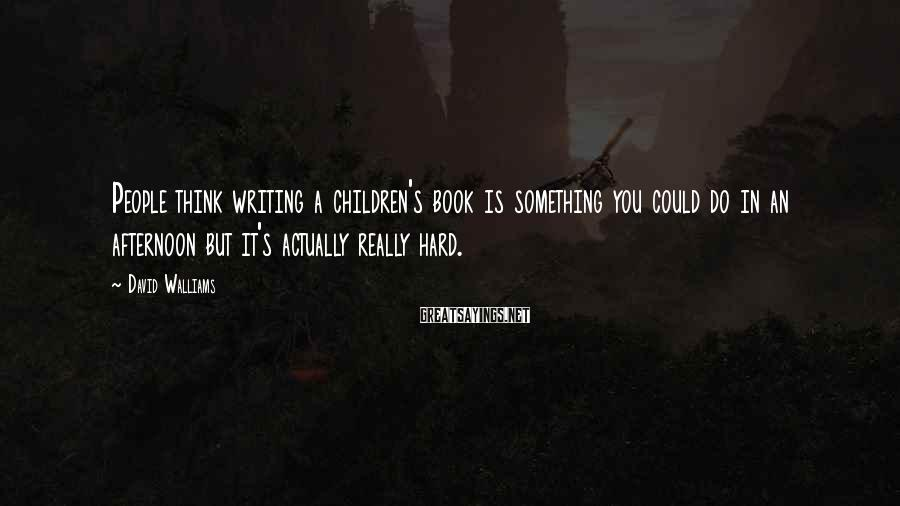 David Walliams Sayings: People think writing a children's book is something you could do in an afternoon but