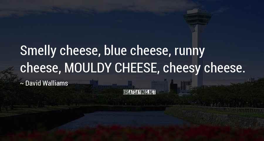David Walliams Sayings: Smelly cheese, blue cheese, runny cheese, MOULDY CHEESE, cheesy cheese.