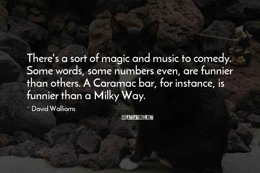David Walliams Sayings: There's a sort of magic and music to comedy. Some words, some numbers even, are