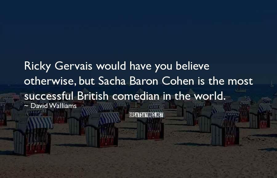 David Walliams Sayings: Ricky Gervais would have you believe otherwise, but Sacha Baron Cohen is the most successful