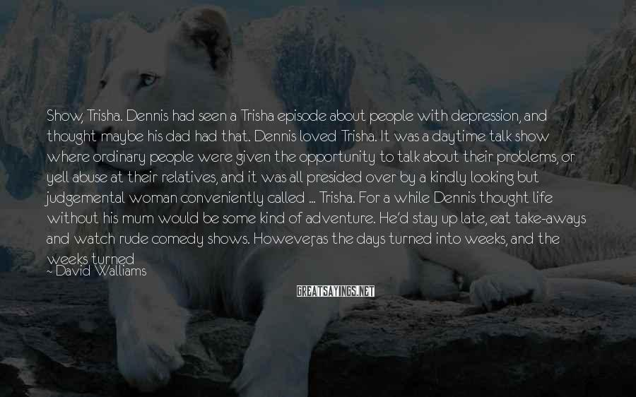 David Walliams Sayings: Show, Trisha. Dennis had seen a Trisha episode about people with depression, and thought maybe