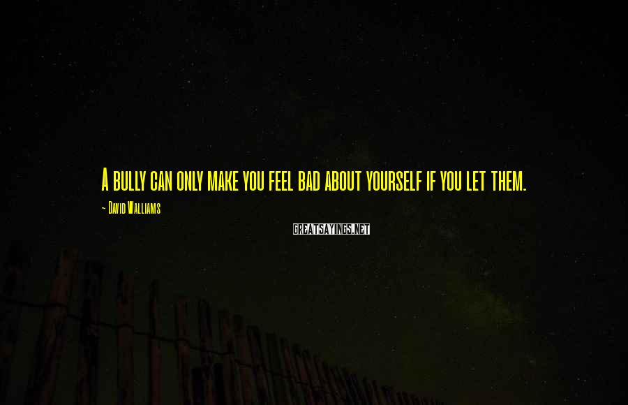 David Walliams Sayings: A bully can only make you feel bad about yourself if you let them.