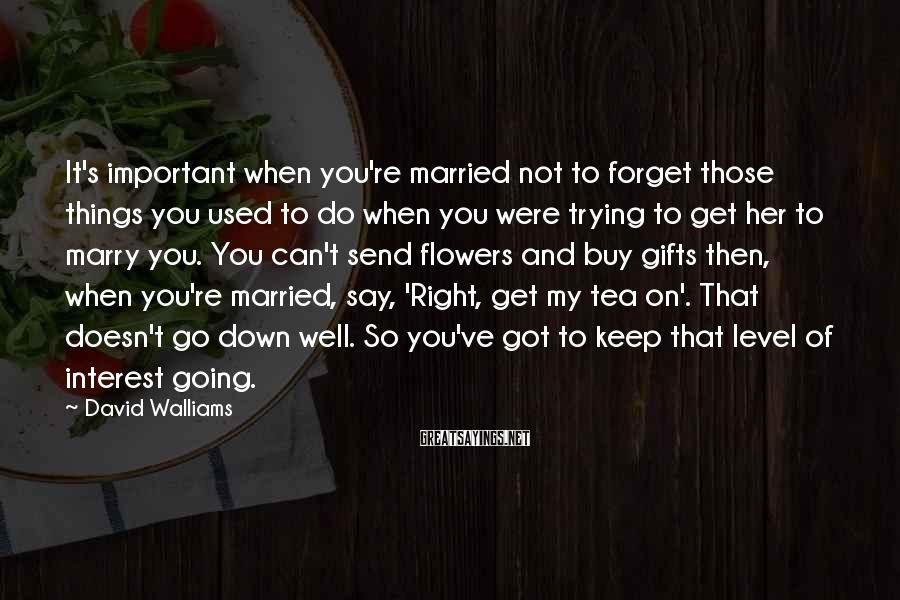 David Walliams Sayings: It's important when you're married not to forget those things you used to do when