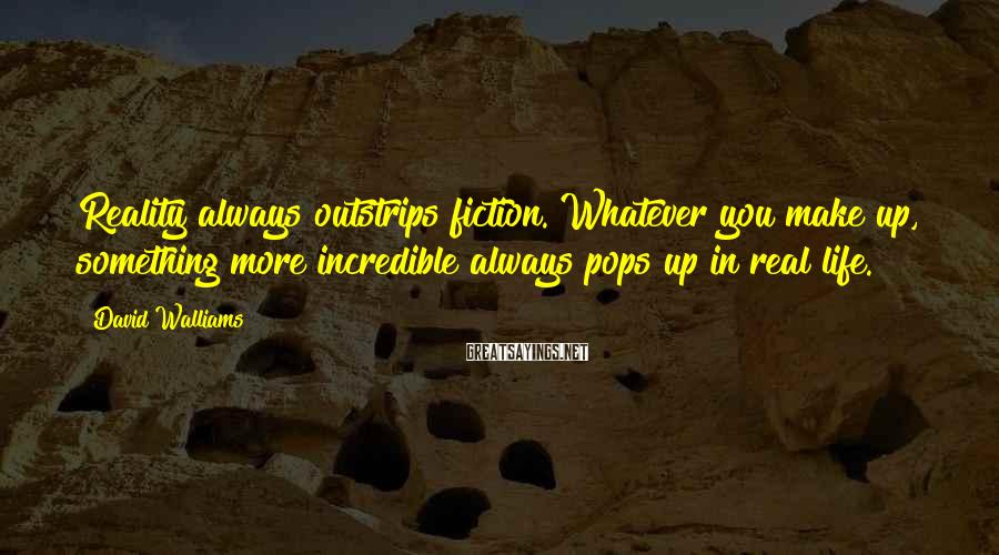 David Walliams Sayings: Reality always outstrips fiction. Whatever you make up, something more incredible always pops up in