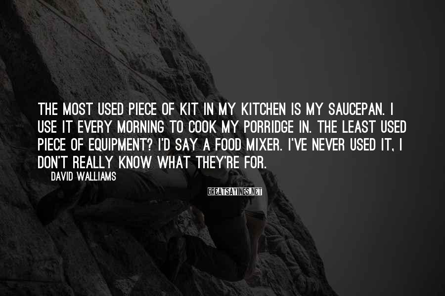 David Walliams Sayings: The most used piece of kit in my kitchen is my saucepan. I use it