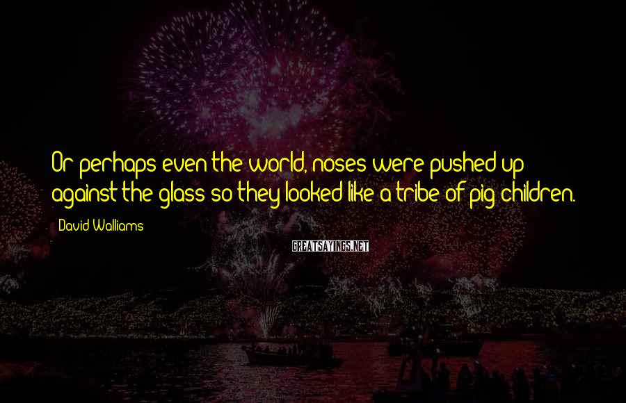 David Walliams Sayings: Or perhaps even the world, noses were pushed up against the glass so they looked