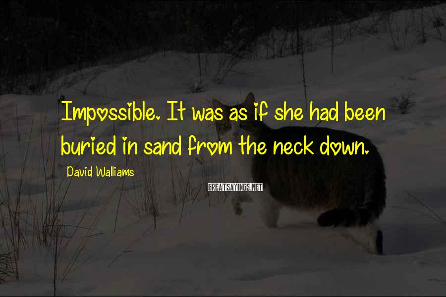 David Walliams Sayings: Impossible. It was as if she had been buried in sand from the neck down.
