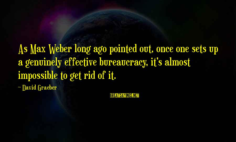David Weber Sayings By David Graeber: As Max Weber long ago pointed out, once one sets up a genuinely effective bureaucracy,