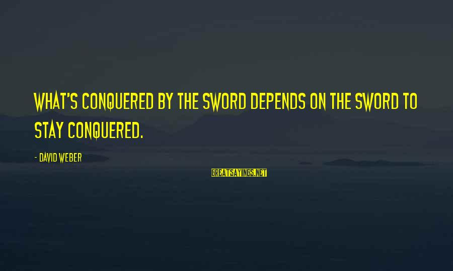 David Weber Sayings By David Weber: What's conquered by the sword depends on the sword to stay conquered.
