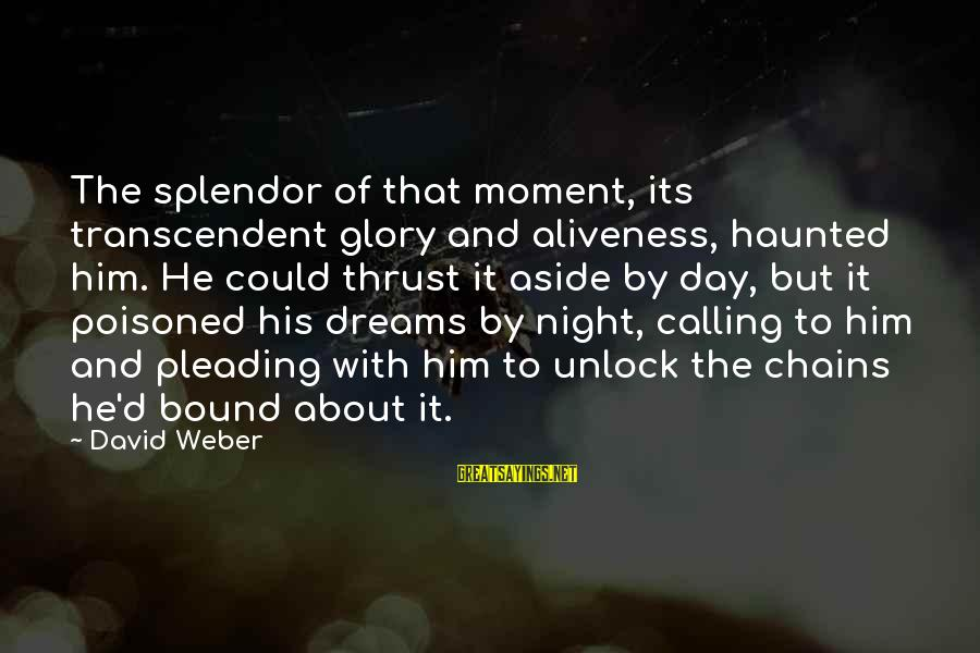 David Weber Sayings By David Weber: The splendor of that moment, its transcendent glory and aliveness, haunted him. He could thrust