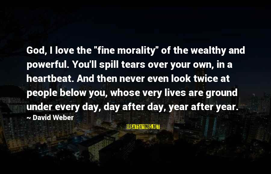 "David Weber Sayings By David Weber: God, I love the ""fine morality"" of the wealthy and powerful. You'll spill tears over"