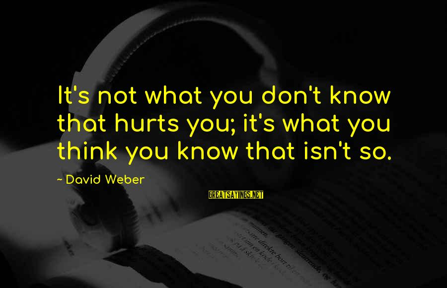 David Weber Sayings By David Weber: It's not what you don't know that hurts you; it's what you think you know