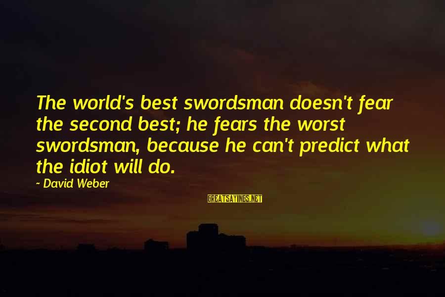 David Weber Sayings By David Weber: The world's best swordsman doesn't fear the second best; he fears the worst swordsman, because