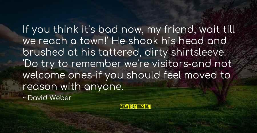David Weber Sayings By David Weber: If you think it's bad now, my friend, wait till we reach a town!' He