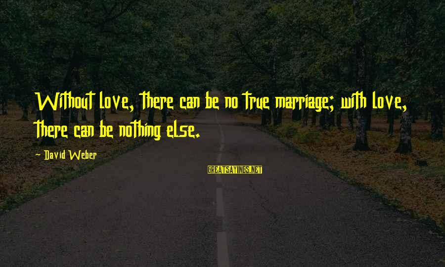 David Weber Sayings By David Weber: Without love, there can be no true marriage; with love, there can be nothing else.