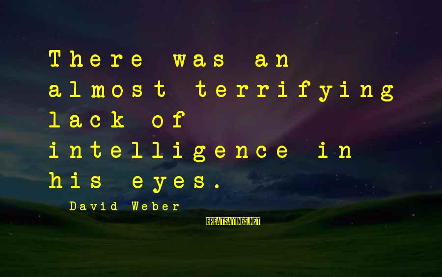 David Weber Sayings By David Weber: There was an almost terrifying lack of intelligence in his eyes.
