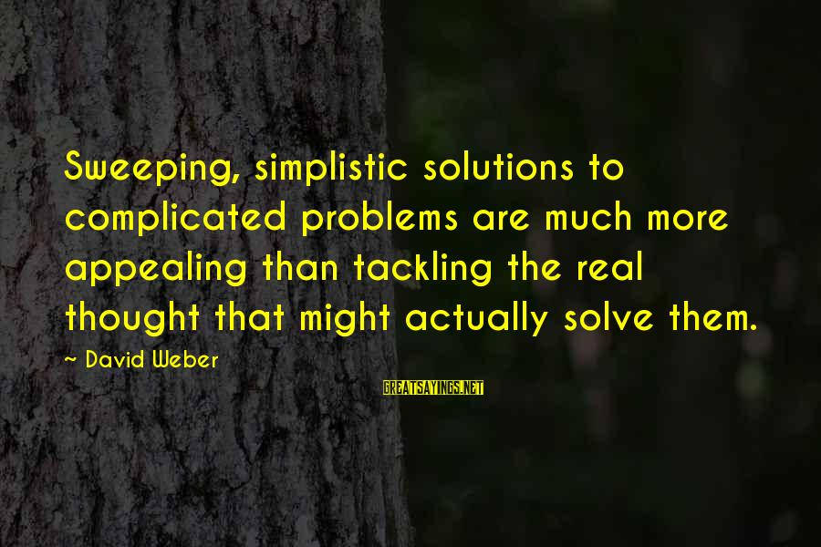 David Weber Sayings By David Weber: Sweeping, simplistic solutions to complicated problems are much more appealing than tackling the real thought