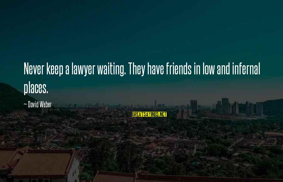 David Weber Sayings By David Weber: Never keep a lawyer waiting. They have friends in low and infernal places.