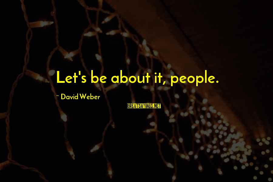 David Weber Sayings By David Weber: Let's be about it, people.
