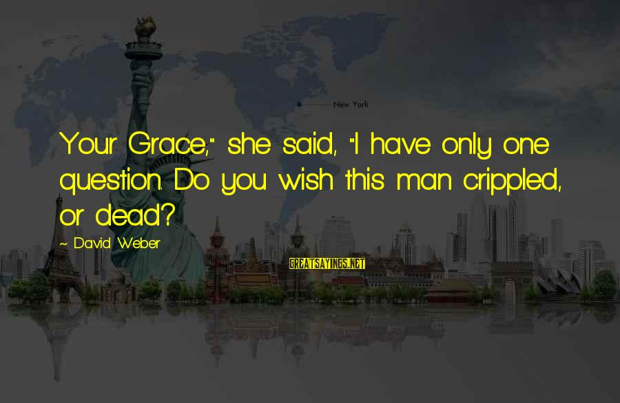 "David Weber Sayings By David Weber: Your Grace,"" she said, ""I have only one question. Do you wish this man crippled,"