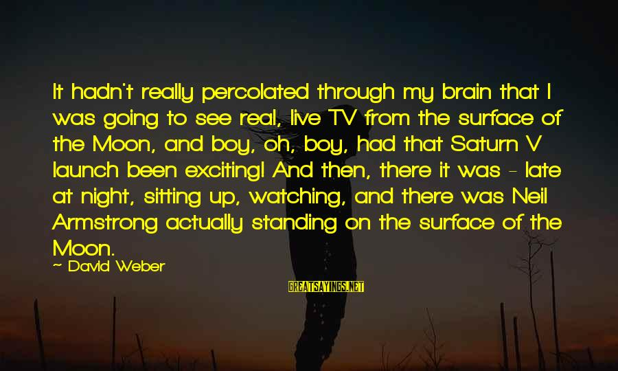 David Weber Sayings By David Weber: It hadn't really percolated through my brain that I was going to see real, live