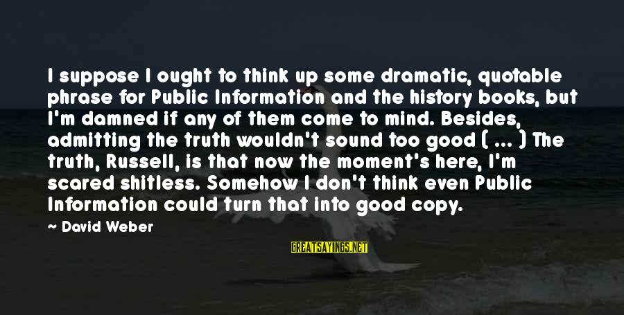 David Weber Sayings By David Weber: I suppose I ought to think up some dramatic, quotable phrase for Public Information and