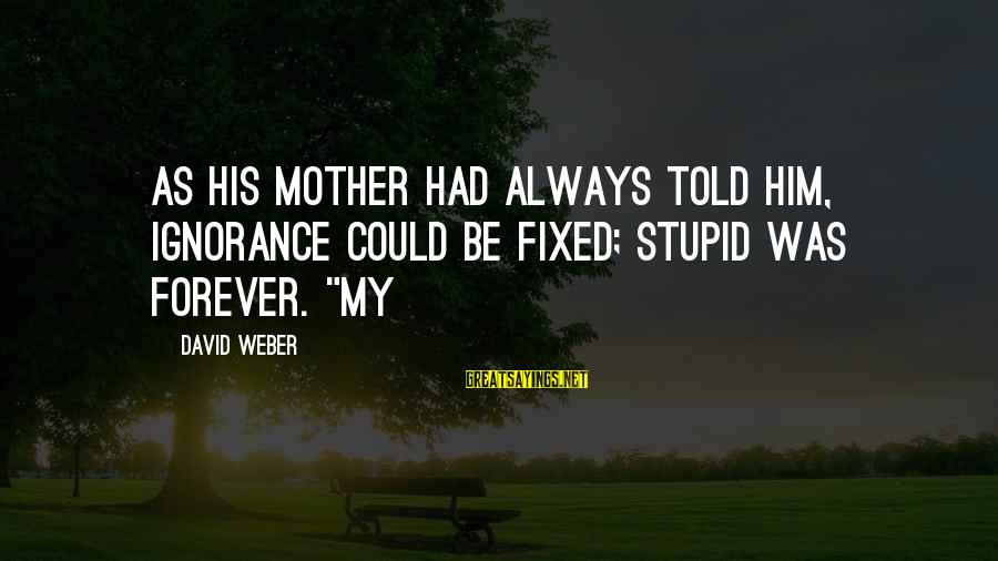 "David Weber Sayings By David Weber: as his mother had always told him, ignorance could be fixed; stupid was forever. ""My"