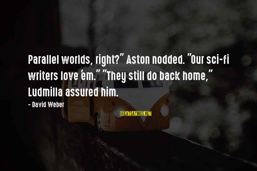 "David Weber Sayings By David Weber: Parallel worlds, right?"" Aston nodded. ""Our sci-fi writers love 'em."" ""They still do back home,"""