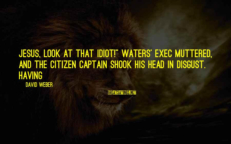 "David Weber Sayings By David Weber: Jesus, look at that idiot!"" Waters' exec muttered, and the citizen captain shook his head"