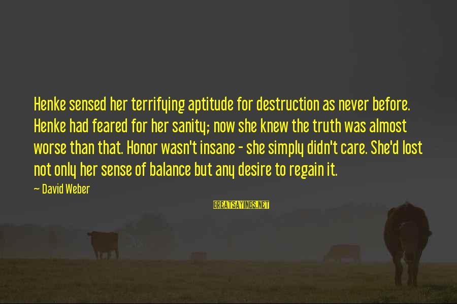 David Weber Sayings By David Weber: Henke sensed her terrifying aptitude for destruction as never before. Henke had feared for her