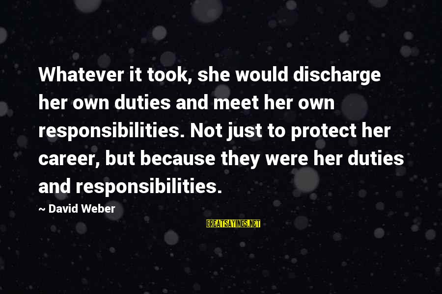 David Weber Sayings By David Weber: Whatever it took, she would discharge her own duties and meet her own responsibilities. Not