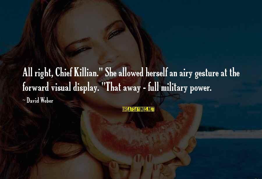"David Weber Sayings By David Weber: All right, Chief Killian."" She allowed herself an airy gesture at the forward visual display."