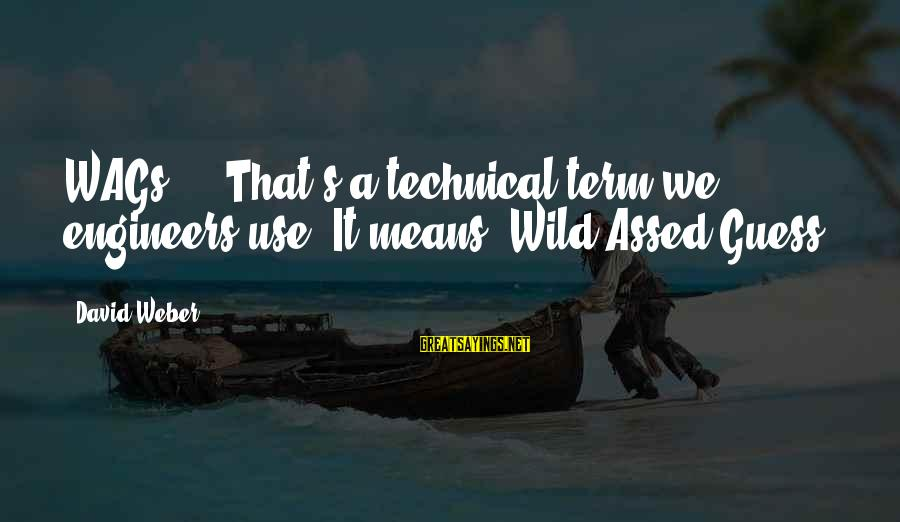 David Weber Sayings By David Weber: WAGs ... That's a technical term we engineers use. It means 'Wild-Assed Guess'.