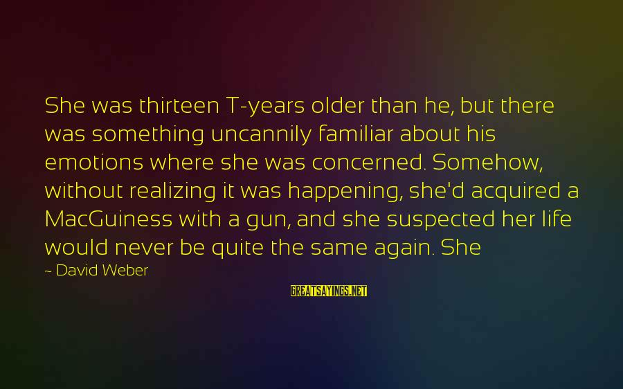 David Weber Sayings By David Weber: She was thirteen T-years older than he, but there was something uncannily familiar about his