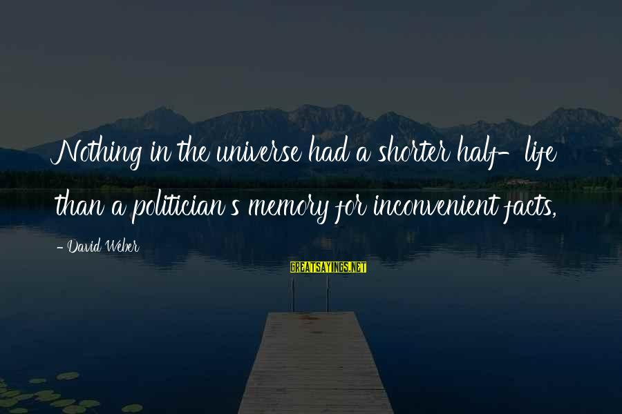David Weber Sayings By David Weber: Nothing in the universe had a shorter half-life than a politician's memory for inconvenient facts,