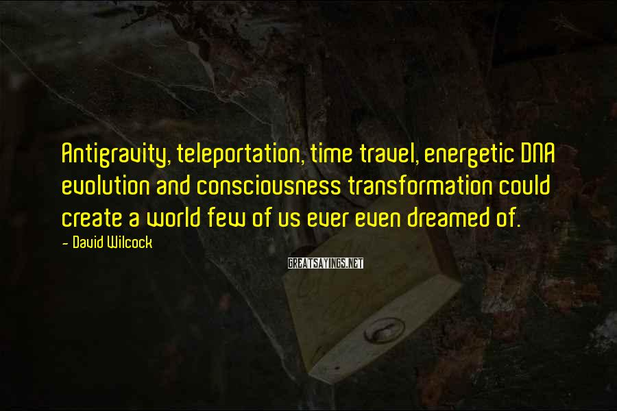 David Wilcock Sayings: Antigravity, teleportation, time travel, energetic DNA evolution and consciousness transformation could create a world few