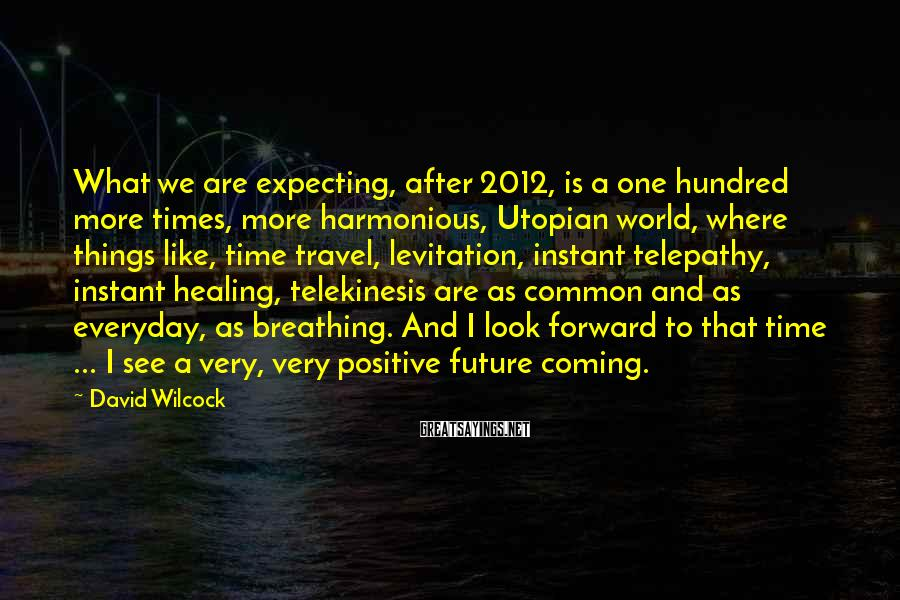David Wilcock Sayings: What we are expecting, after 2012, is a one hundred more times, more harmonious, Utopian