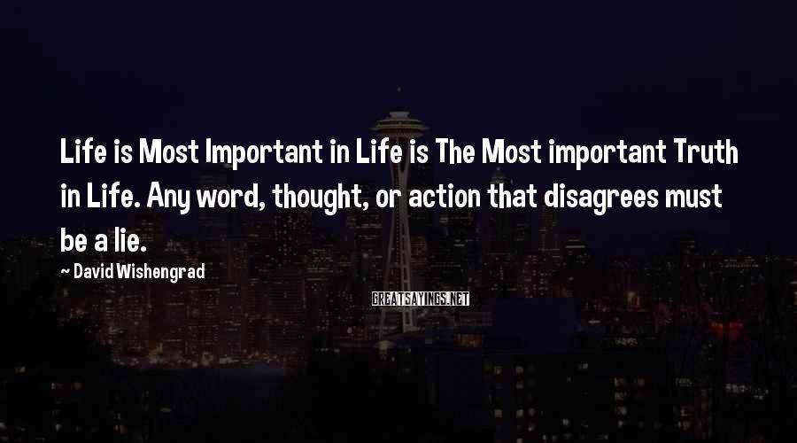 David Wishengrad Sayings: Life is Most Important in Life is The Most important Truth in Life. Any word,